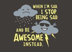 Cuando estoy triste, dejo de estar triste y comienzo a estar ESPECTACULAR, instantáneamente!