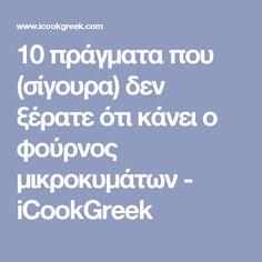 10 πράγματα που (σίγουρα) δεν ξέρατε ότι κάνει ο φούρνος μικροκυμάτων - iCookGreek