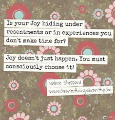 Is Joy hiding under resentments or experiences you don't make time for? Joy doesn't just happen. You must consciously choose it! - Valerie Sheppard www.heartoflivingvibrantly.com