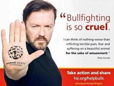 Ricky Gervais Please Share if you agree that Bullfighting has no place in a civilised society. #BanBullfighting