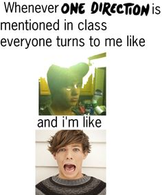 Every time they look at me because I'm the only directioner in my class @Niah Palmer @Kathryn Marie @Brooke