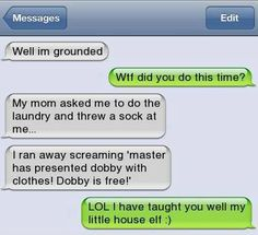 "Well I'm grounded. WTF did you do this time? My Mum asked me to do the laundry and threw a sock at me… I ran away screaming ""Master has presented Dobby with clothes! Dobby is free!"""
