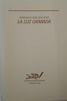 La luz grabada / Francisco Ruiz Noguera - Córdoba : Publicaciones del Ayuntamiento de Córdoba, 1990