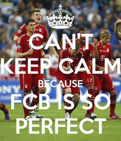 Can't Keep Calm Because FCB is so Perfect