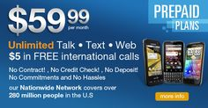 $59.99 per month Unlimited Talk Text and Web *no contract *No Credit Check *No Deposit *No Commitments and No Hassles = Nationwide Network covers over 280 Million people in the U.S