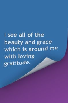 I see all of the beauty and grace which is around me with loving gratitude.