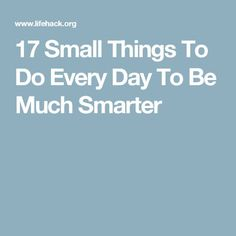 17 Small Things To Do Every Day To Be Much Smarter
