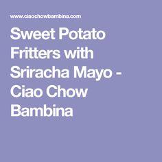 Sweet Potato Fritters with Sriracha Mayo - Ciao Chow Bambina