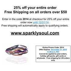 "We appreciate you and can't wait to sparkle into 2015 with you! Take 25% OFF YOUR ENTIRE @sparklysoulinc ORDER with code ""2014"" at www.sparklysoul.com and Free Shipping on all orders over $50 through 12/31/14. Free shipping will automatically apply to qualifying orders. Cannot be applied to past orders, holiday gift packs, gift cards or wholesale. Free shipping US only. SHARE w/hashtag #sparklysoul2014 - 1 of 5 people will win a surprise Sparkly Soul 3-pack! Enter to win through 12/31!"