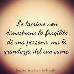 A tear does not show how fragile a person is but the greatness of a person's heart. Italian Phrases, Italian Quotes, Italian Quote Tattoos, Learning Italian, Sentences, Philosophy, Quotations, Tattoo Quotes, Reflection