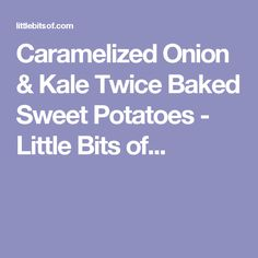 Caramelized Onion & Kale Twice Baked Sweet Potatoes - Little Bits of...