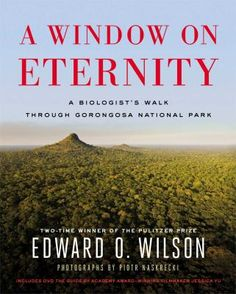 """""""A window on eternity : a biologist's walk through Gorongosa National Park"""" / by Edward O. Wilson with photographs by Piotr Naskrecki """"E.O. Wilson, one of the most celebrated scientists in the United States, shows why biodiversity is vital to the future of Earth and to our own species through the story of an African national park that may be the most diverse place on earth, in a gorgeously illustrated book."""""""
