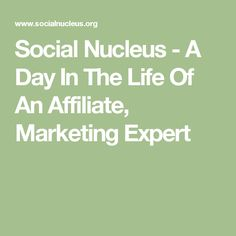 Social Nucleus  - A Day In The Life Of An Affiliate, Marketing Expert