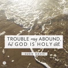 """Trouble may abound, but God is Holy still."" Susie Davis //  God's still God in the chaos of life. CLICK for more reminders of that truth."