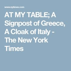 AT MY TABLE; A Signpost of Greece, A Cloak of Italy - The New York Times