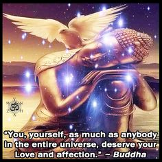 """You, yourself, as much as anybody in the entire universe, deserve your Love and affection."" ~ Buddha ॐ"