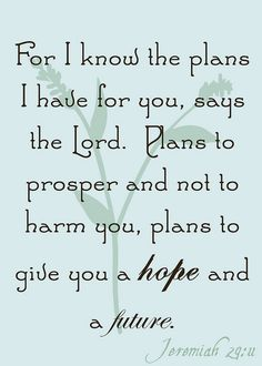 For I know the plans i have for you, says the Lord. Plans to prosper and not to harm you, plans to give you a hope and a future.  Jeremiah 29:11 / BIBLE IN MY LANGUAGE
