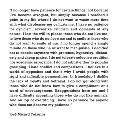 """I no longer have patience for certain things, not because I've become arrogant, but simply because I reached a point in my life where I do not want to waste more time with what displeases me or hurts me...""  José Micard Teixeira"