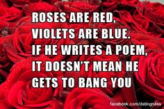 Roses are red, violets are blue. If he writes a poem, it doesn't mean he gets to bang you. #datingrules