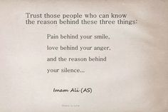 """Trust those people who can know the reason behind these three things: Pain behind your smile, Love behind your anger, And the reason behind your silence."" -- Imam Ali (AS) Hazrat Ali Sayings, Imam Ali Quotes, Muslim Quotes, Religious Quotes, Arabic Quotes, Islamic Quotes, Wise Quotes, Words Quotes, Wise Words"