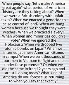 "When people say ""let's make America great again"" what period of American history are they talking about? When we were a British colony with unfair taxes? When we enacted a genocide to seize control of land?...When we practiced slavery? When women could'nt vote?... When we sent thousands of our men to Vietnam to fight & die under false pretenses? Or when we did the same in Iraq 12 years ago & are still doing today? What kind of a America do you foresee us returning to when you say that…"