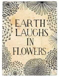 """Earth laughs in flowers, to see her boastful boys,   Earth-proud, proud of the earth which is not theirs; Who steer the plough, but cannot steer their feet Clear of the grave.""   HAMATREYA, Selected Poems (1876) ~ Ralph Waldo Emerson."