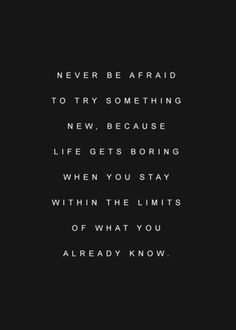 Never be afraid to try something new. Because life is boring when you stay within the limits of what you already know.