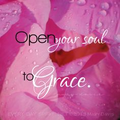 Quotes. Inspirational. Spiritual. Grace. Open your soul to Grace.