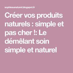 Créer vos produits naturels : simple et pas cher !: Le démêlant soin simple et naturel