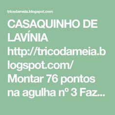 CASAQUINHO DE LAVÍNIA          http://tricodameia.blogspot.com/  Montar 76 pontos na agulha nº 3   Fazer 6 carreiras de tricô   Fazer 1 car...