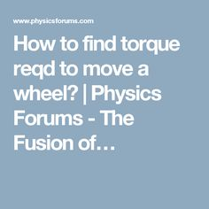 Hi, I have to find the torque required to run a wheelchair and then to match it with the electrical parameters to find motor/motor sizing, is it ok Physics, Physique