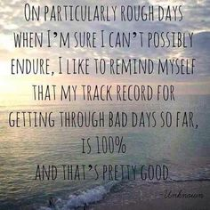 On particularly rough days when I'm sure I can't possibly endure, I like to remind myself that my track record for getting through bad days so far, is 100%, and that's pretty good.