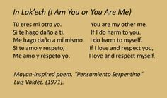 """In Lak'ech"" (I Am You or You Are Me), from the Mayan-inspired poem, ""Pensamiento Serpentino"" by Luis Valdez. Tu eres mi otro yo..."