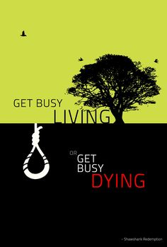 Get Busy LIVING or Get Busy DYING (choice is yours) - Shawshank Redemption