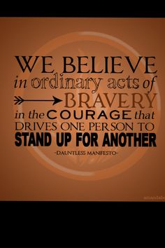 We believe in ordinary acts of bravery  In the courage that drives one person to stand up for another...