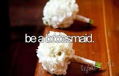 #18 I would love to be a bridesmaid.... Still yet to go to a wedding so lets start with that first.