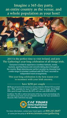 2013 is the perfect time to visit Ireland and join the Gathering's long year celebration of all things Irish! #thegathering Save $250 per couple on the land price of any Ireland or Britain CIE escorted tour. Offer available for tours 10 nights/11 days or longer. Book Now. Offer good through Feb 28, 2013 and use code 022813CIE125 www.cietours.com/gathering