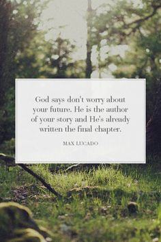 """""""God says don't worry about your future. He is the author of your story and He's already written the final chapter."""" Max Lucado"""