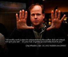 """All worthy work is open to interpretations the author did not intend. Art isn't your pet...it's your kid. It grows up and talks back to you."" - Joss Whedon"