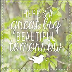 Quote - There is a great big beautiful tomorrow
