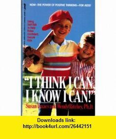 I Think I Can, I Know I Can Using Self-Talk to Help Raise Confident, Secure Kids (9780312926786) Susan Isaacs, Wendy Ritchey , ISBN-10: 0312926782  , ISBN-13: 978-0312926786 ,  , tutorials , pdf , ebook , torrent , downloads , rapidshare , filesonic , hotfile , megaupload , fileserve