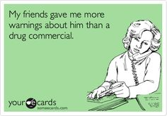 Funny Breakup Ecard: My friends gave me more warnings about him than a drug commercial.