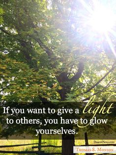 """Thomas S. Monson: If you want to give a light to others, you have to glow yourselves."""" #WomensMeeting #lds #quotes"""
