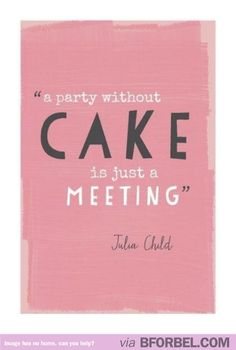 A party without cake… Love Julia Child! #quotes