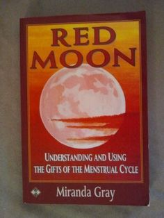 Red Moon: Understanding and Using the Gifts of the Menstrual Cycle (Women's health & parenting) by Miranda Gray