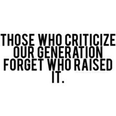 Those who criticize this generation are the ones who raised it. by brandy