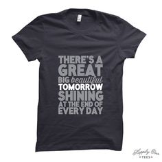 There's a Great Big Beautiful Tomorrow Shining at the End of Everyday - Made to Order Tee Shirt - Happily Ever Tees