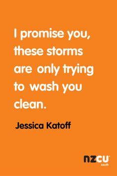 I promise you, these storms are only trying to wash you clean.