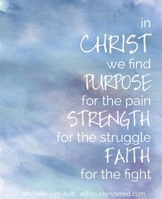 """""""In Christ we find purpose for the pain, strength for the struggle, faith for the fight."""""""