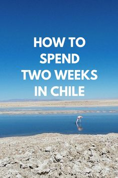 Chile travel guide. How to spend two weeks in Chile. Things to do in Chile.